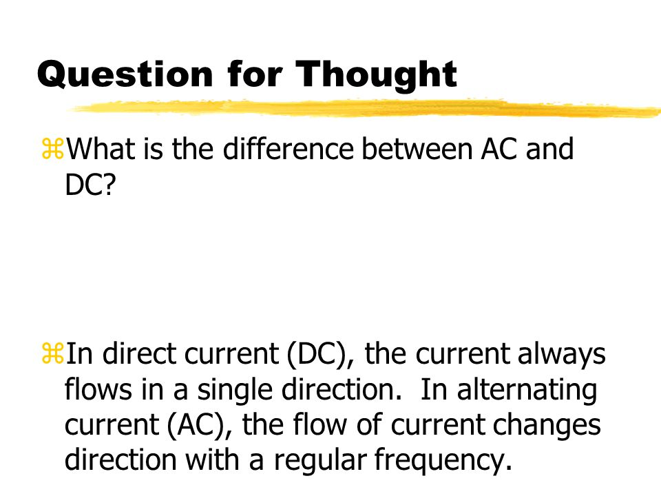 Question for Thought zWhat is the difference between AC and DC? zIn direct current (DC), the current always flows in a single direction. In alternatin