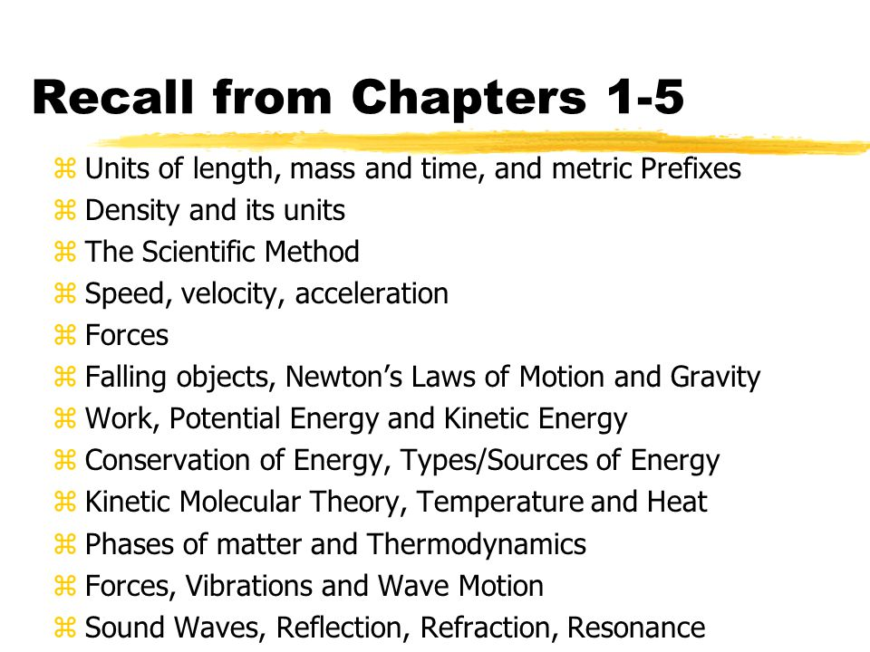 Recall from Chapters 1-5 zUnits of length, mass and time, and metric Prefixes zDensity and its units zThe Scientific Method zSpeed, velocity, accelera