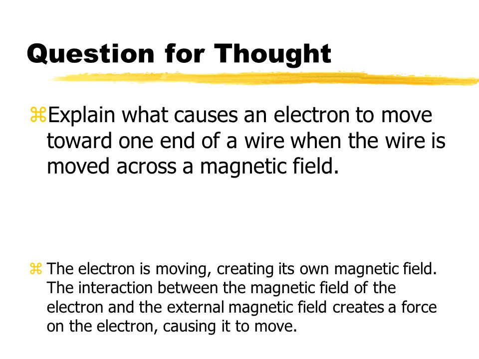 Question for Thought zExplain what causes an electron to move toward one end of a wire when the wire is moved across a magnetic field. zThe electron i