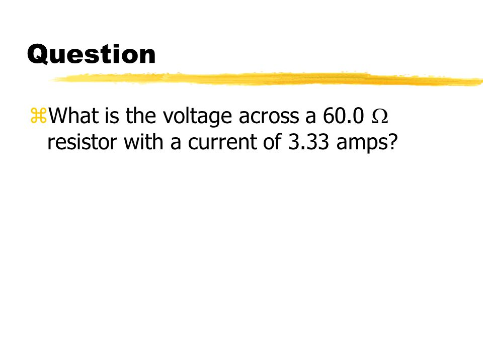 Question  What is the voltage across a 60.0  resistor with a current of 3.33 amps?