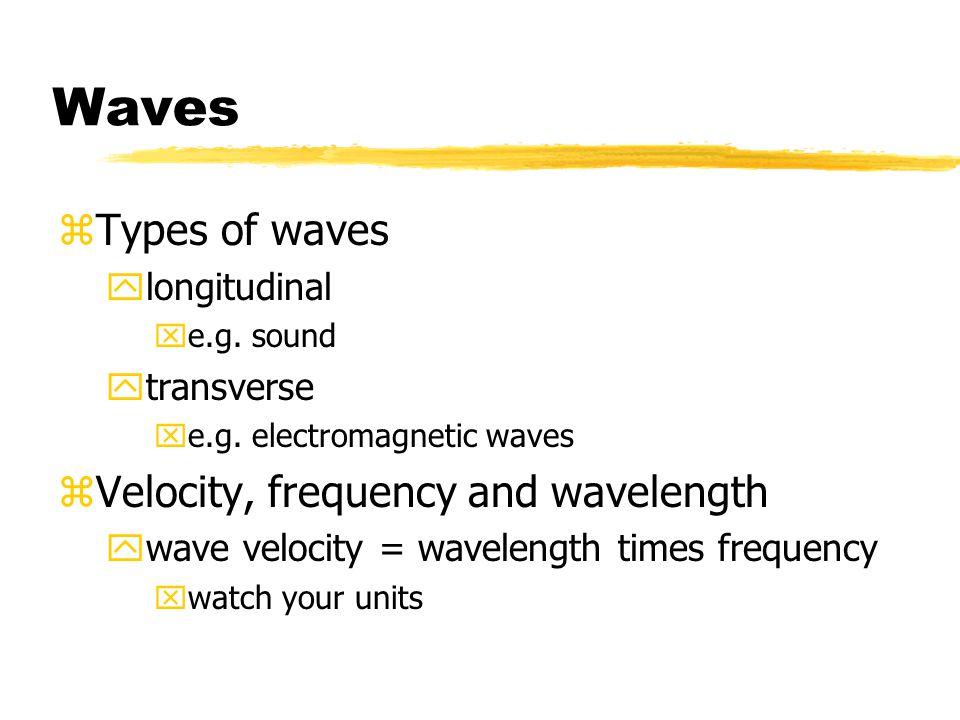 Waves zTypes of waves ylongitudinal xe.g. sound ytransverse xe.g. electromagnetic waves zVelocity, frequency and wavelength ywave velocity = wavelengt