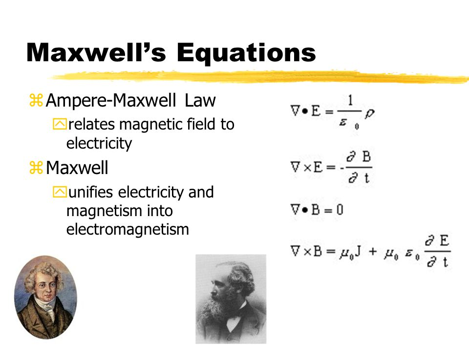 Maxwell's Equations zAmpere-Maxwell Law yrelates magnetic field to electricity zMaxwell yunifies electricity and magnetism into electromagnetism