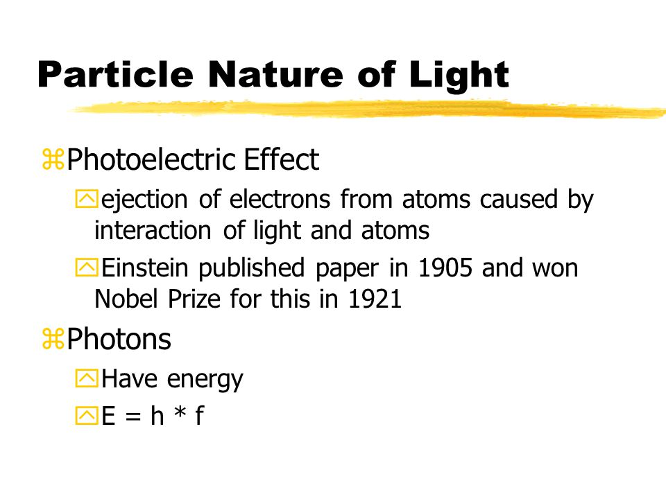 Particle Nature of Light zPhotoelectric Effect yejection of electrons from atoms caused by interaction of light and atoms yEinstein published paper in