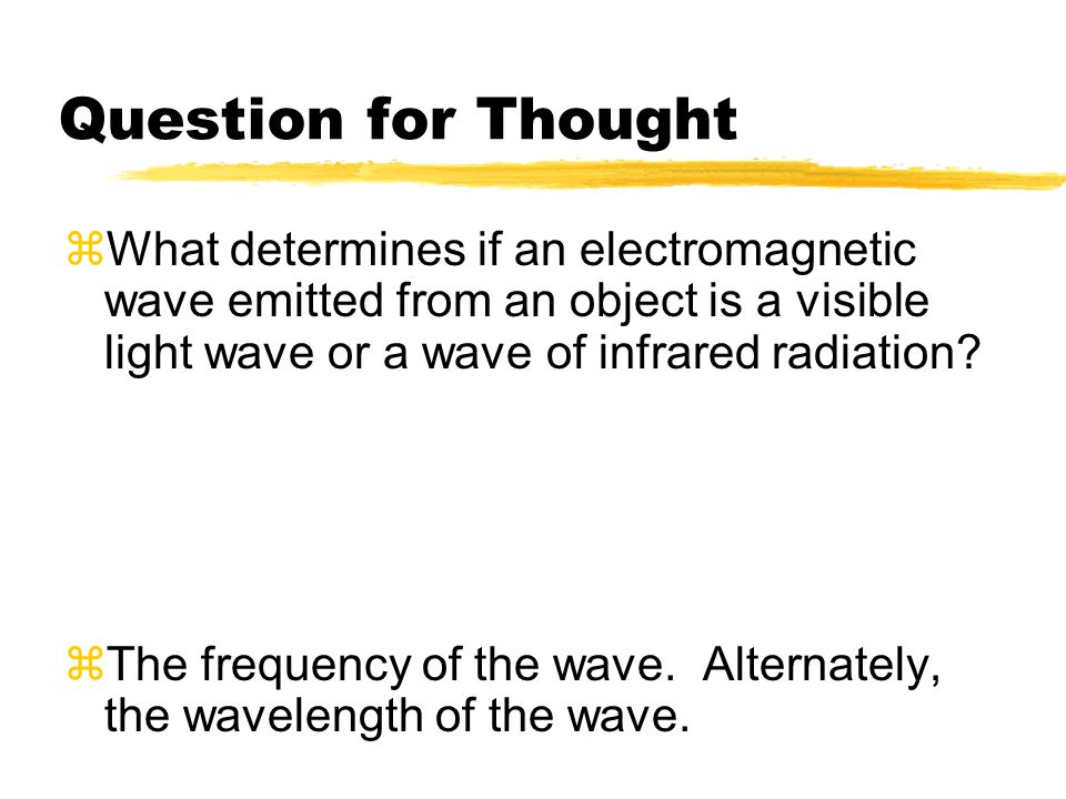 Question for Thought  What determines if an electromagnetic wave emitted from an object is a visible light wave or a wave of infrared radiation?  Th