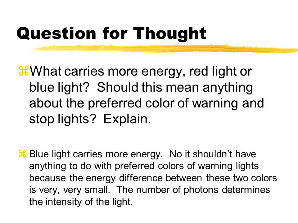 Question for Thought  What carries more energy, red light or blue light? Should this mean anything about the preferred color of warning and stop ligh
