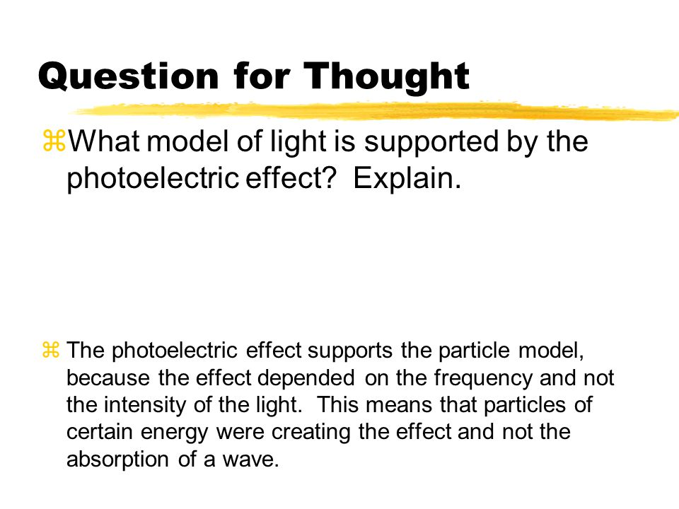 Question for Thought  What model of light is supported by the photoelectric effect? Explain.  The photoelectric effect supports the particle model,