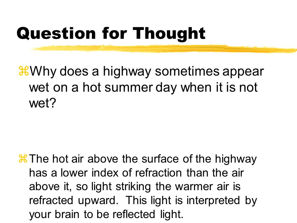 Question for Thought  Why does a highway sometimes appear wet on a hot summer day when it is not wet?  The hot air above the surface of the highway