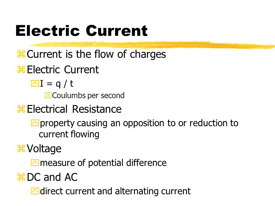 Electric Current zCurrent is the flow of charges zElectric Current yI = q / t xCoulumbs per second zElectrical Resistance yproperty causing an opposit