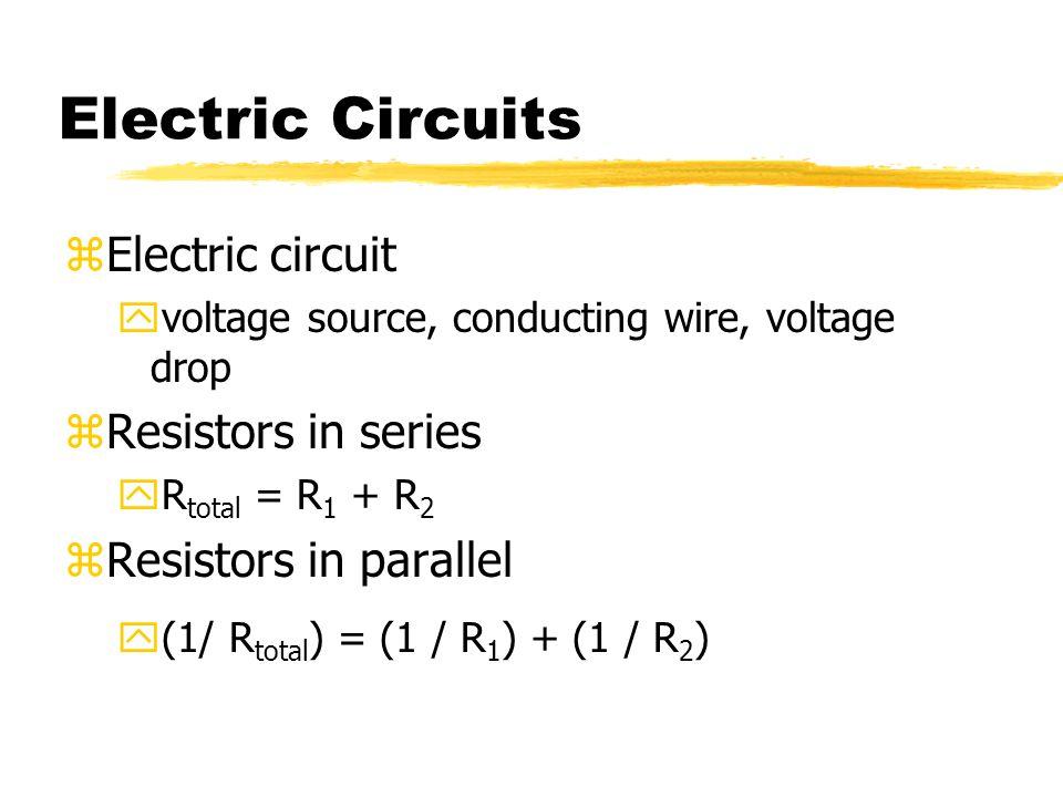 Electric Circuits zElectric circuit yvoltage source, conducting wire, voltage drop zResistors in series yR total = R 1 + R 2 zResistors in parallel y(