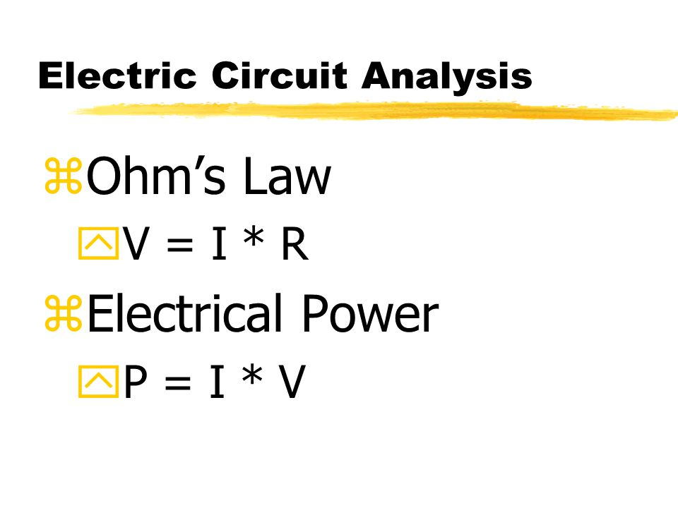 Electric Circuit Analysis zOhm's Law yV = I * R zElectrical Power yP = I * V