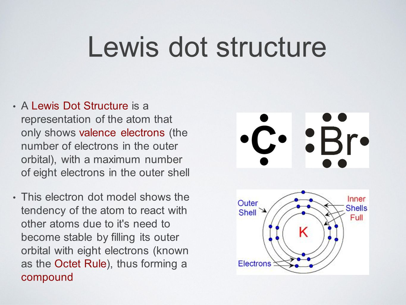 Lewis dot structure A Lewis Dot Structure is a representation of the atom that only shows valence electrons (the number of electrons in the outer orbital), with a maximum number of eight electrons in the outer shell This electron dot model shows the tendency of the atom to react with other atoms due to it s need to become stable by filling its outer orbital with eight electrons (known as the Octet Rule), thus forming a compound