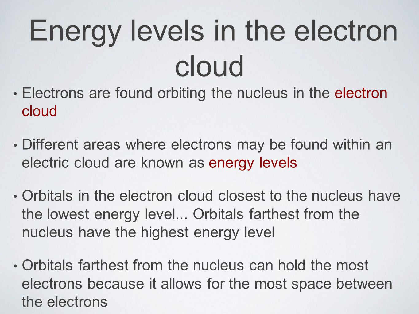 Energy levels in the electron cloud Electrons are found orbiting the nucleus in the electron cloud Different areas where electrons may be found within an electric cloud are known as energy levels Orbitals in the electron cloud closest to the nucleus have the lowest energy level...