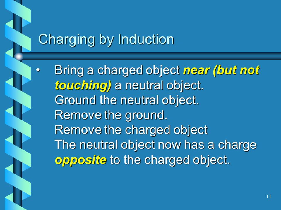 10 Charging by Contact If a charged object is brought in contact with a neutral object, charges will be repelled from (or attracted to) the charged object.