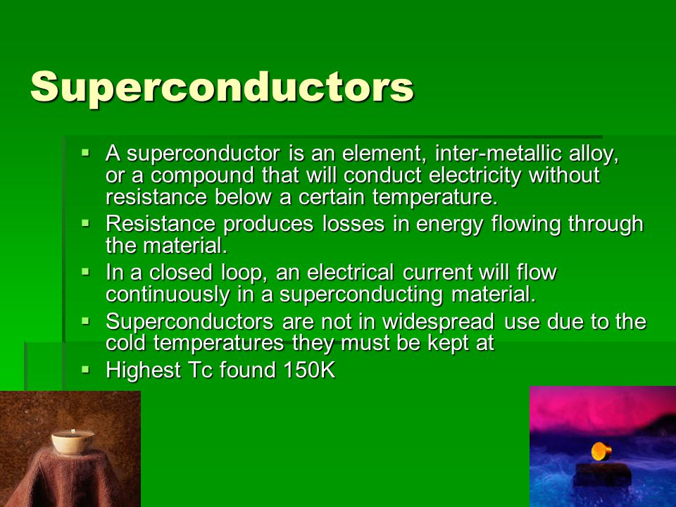Superconductors  A superconductor is an element, inter-metallic alloy, or a compound that will conduct electricity without resistance below a certain temperature.