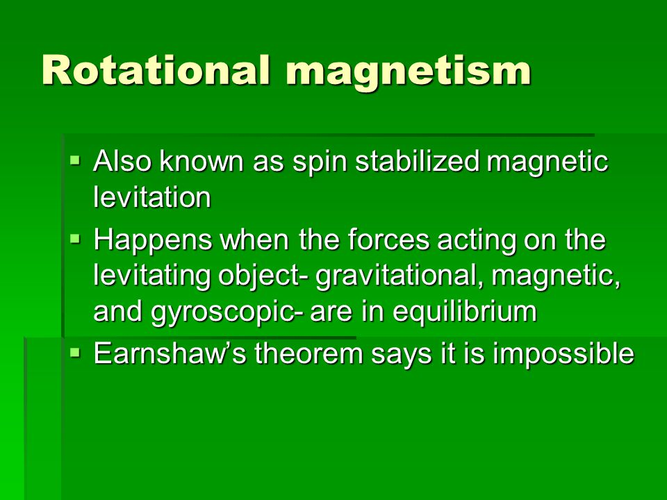 Rotational magnetism  Also known as spin stabilized magnetic levitation  Happens when the forces acting on the levitating object- gravitational, magnetic, and gyroscopic- are in equilibrium  Earnshaw's theorem says it is impossible