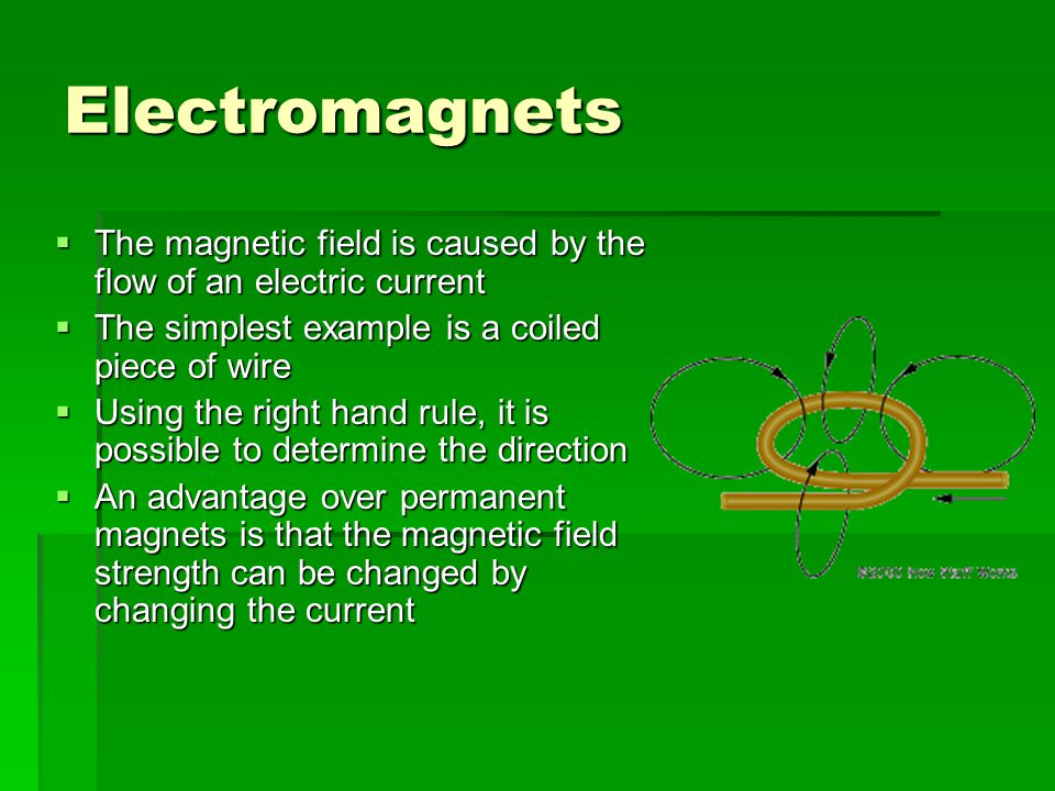 Electromagnets  The magnetic field is caused by the flow of an electric current  The simplest example is a coiled piece of wire  Using the right hand rule, it is possible to determine the direction  An advantage over permanent magnets is that the magnetic field strength can be changed by changing the current