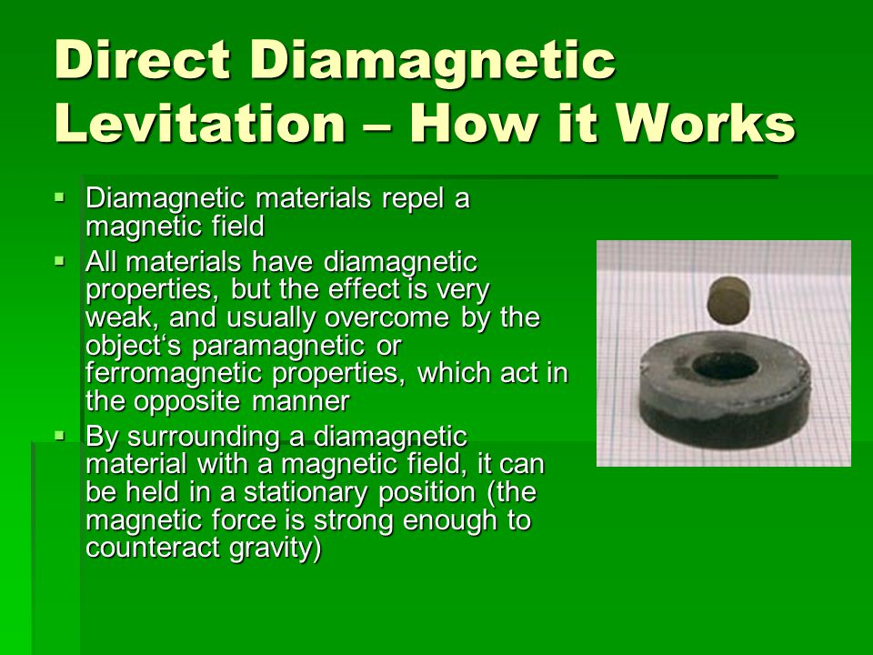 Direct Diamagnetic Levitation – How it Works  Diamagnetic materials repel a magnetic field  All materials have diamagnetic properties, but the effect is very weak, and usually overcome by the object's paramagnetic or ferromagnetic properties, which act in the opposite manner  By surrounding a diamagnetic material with a magnetic field, it can be held in a stationary position (the magnetic force is strong enough to counteract gravity)