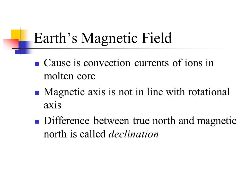 Earth's Magnetic Field Cause is convection currents of ions in molten core Magnetic axis is not in line with rotational axis Difference between true n
