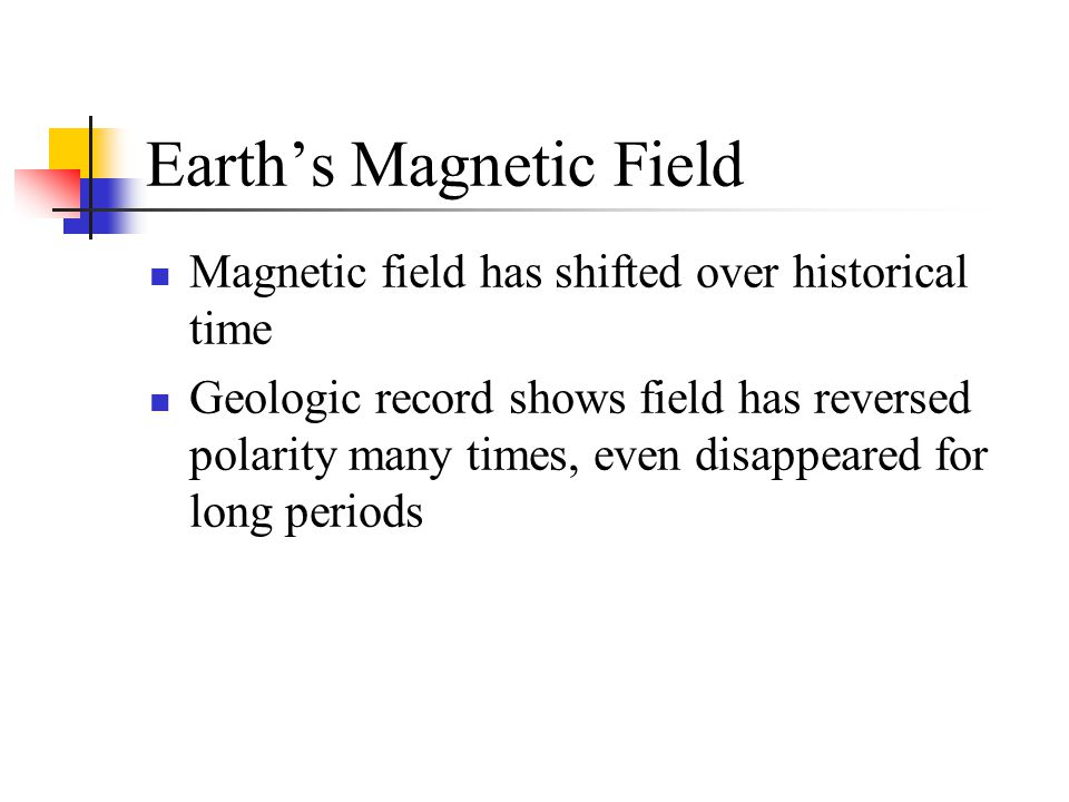 Earth's Magnetic Field Magnetic field has shifted over historical time Geologic record shows field has reversed polarity many times, even disappeared