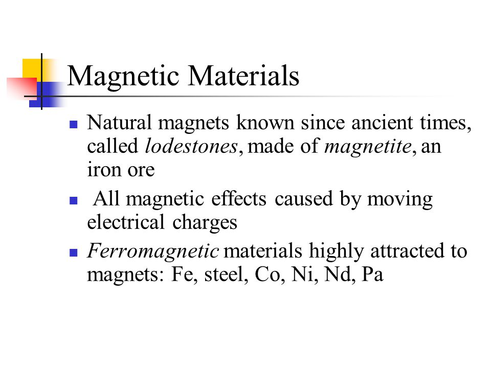 Ferromagnetism Due to spinning electrons in atoms In most materials, magnetic effects cancel -- paired electrons with opposite spin Fe, Ni, Co, Gd, Dy, Nd have unpaired electrons in outer valence shells with same spin causing atoms to become small magnets (Fe has 4)