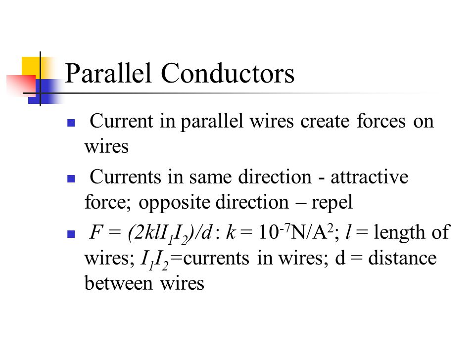 Parallel Conductors Current in parallel wires create forces on wires Currents in same direction - attractive force; opposite direction – repel F = (2k