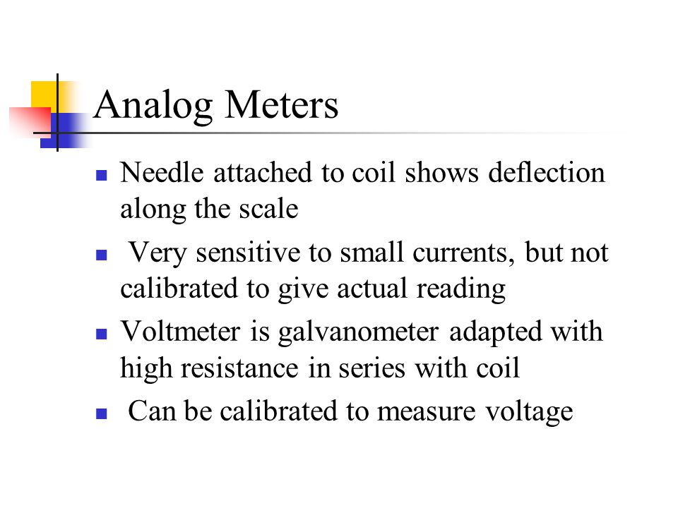 Analog Meters Needle attached to coil shows deflection along the scale Very sensitive to small currents, but not calibrated to give actual reading Vol