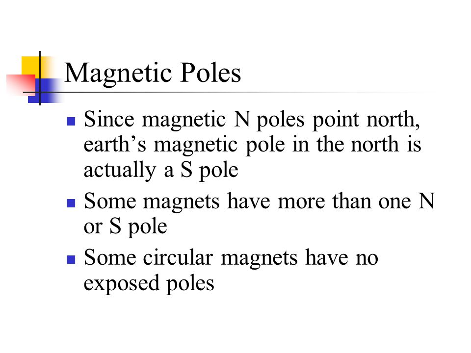 Magnetic Poles Since magnetic N poles point north, earth's magnetic pole in the north is actually a S pole Some magnets have more than one N or S pole