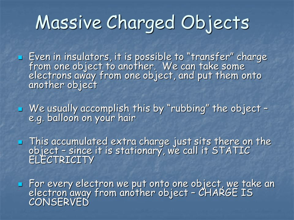 Massive Charged Objects Even in insulators, it is possible to transfer charge from one object to another.