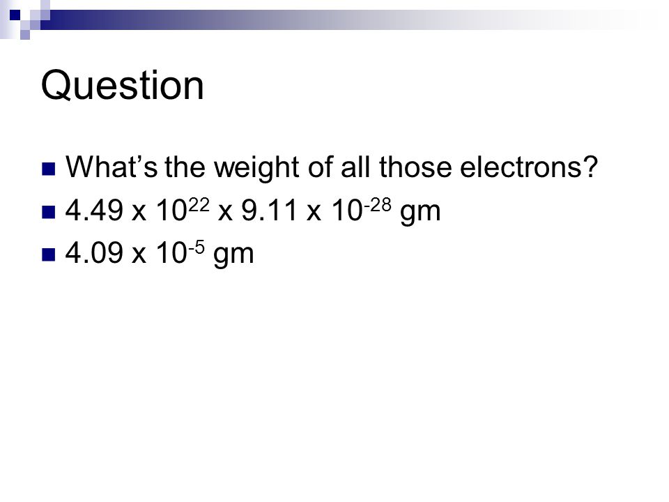 Question What's the weight of all those electrons? 4.49 x 10 22 x 9.11 x 10 -28 gm 4.09 x 10 -5 gm