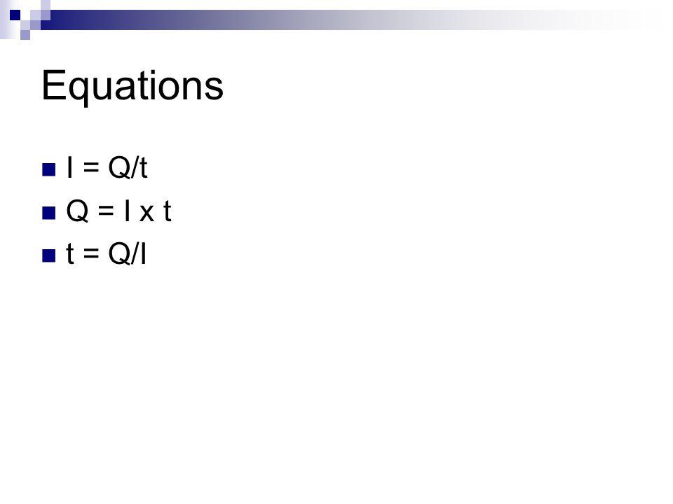 Equations I = Q/t Q = I x t t = Q/I