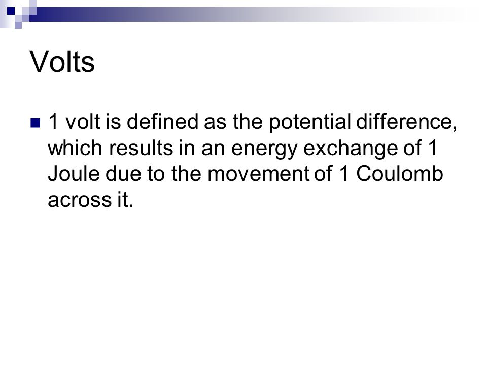 Volts 1 volt is defined as the potential difference, which results in an energy exchange of 1 Joule due to the movement of 1 Coulomb across it.