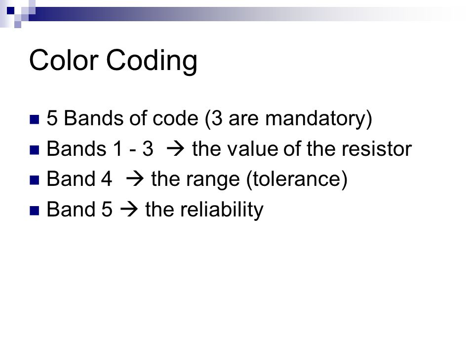 Color Coding 5 Bands of code (3 are mandatory) Bands 1 - 3  the value of the resistor Band 4  the range (tolerance) Band 5  the reliability