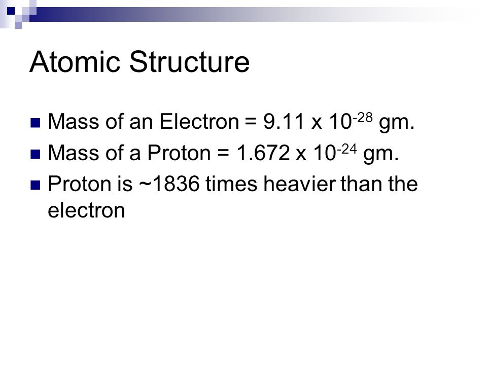 Atomic Structure Mass of an Electron = 9.11 x 10 -28 gm.