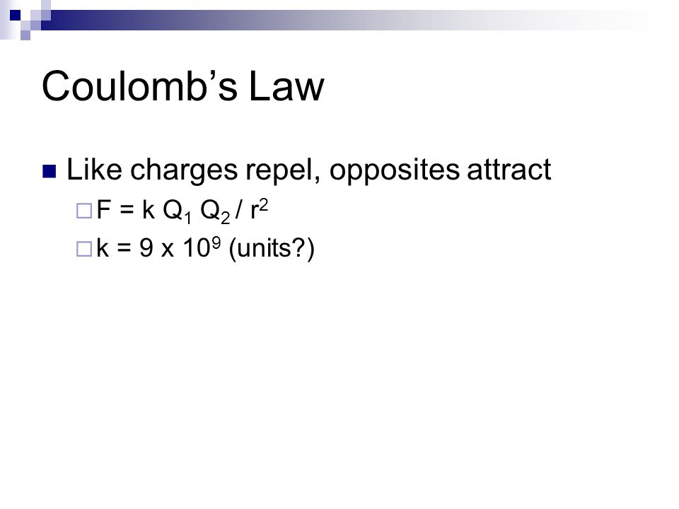 Coulomb's Law Like charges repel, opposites attract  F = k Q 1 Q 2 / r 2  k = 9 x 10 9 (units )