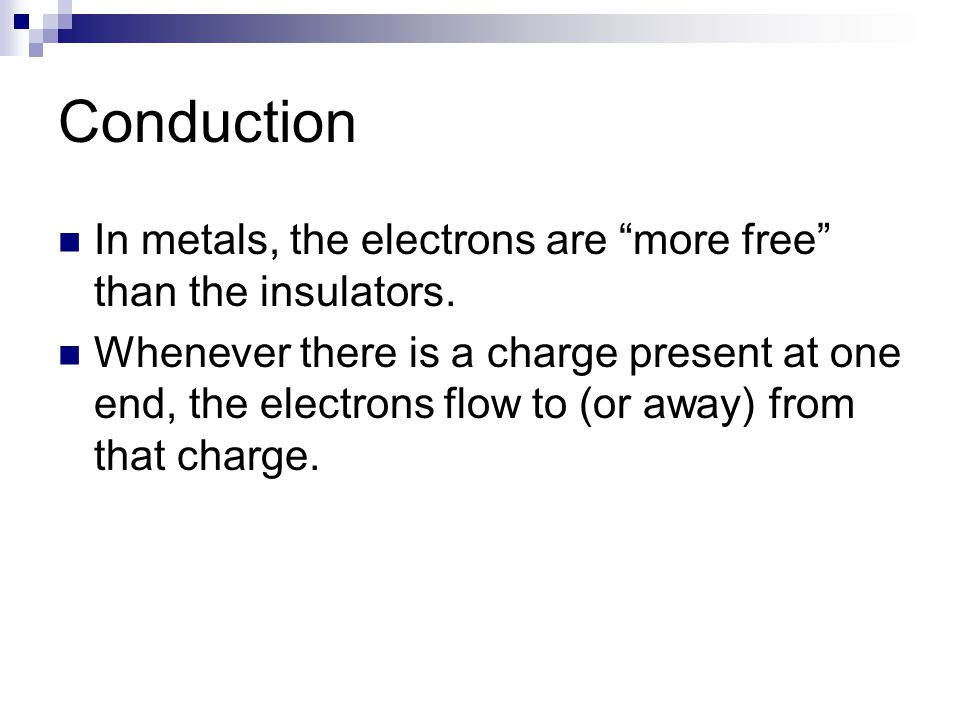 """Conduction In metals, the electrons are """"more free"""" than the insulators. Whenever there is a charge present at one end, the electrons flow to (or away"""