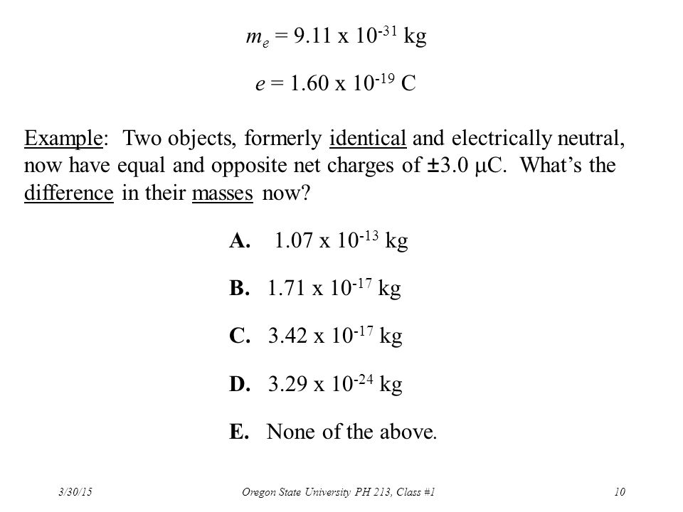 3/30/15 Oregon State University PH 213, Class #110 m e = 9.11 x 10 -31 kg e = 1.60 x 10 -19 C Example: Two objects, formerly identical and electricall