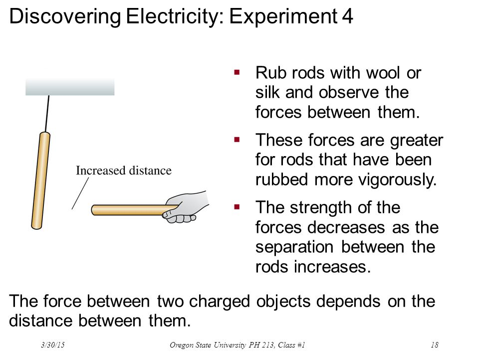 Discovering Electricity: Experiment 4  Rub rods with wool or silk and observe the forces between them.  These forces are greater for rods that have