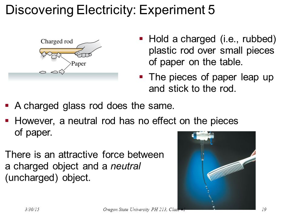 Discovering Electricity: Experiment 5  Hold a charged (i.e., rubbed) plastic rod over small pieces of paper on the table.  The pieces of paper leap