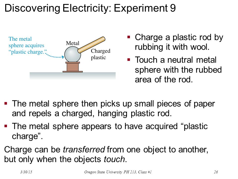 Discovering Electricity: Experiment 9 Charge can be transferred from one object to another, but only when the objects touch.  The metal sphere then p