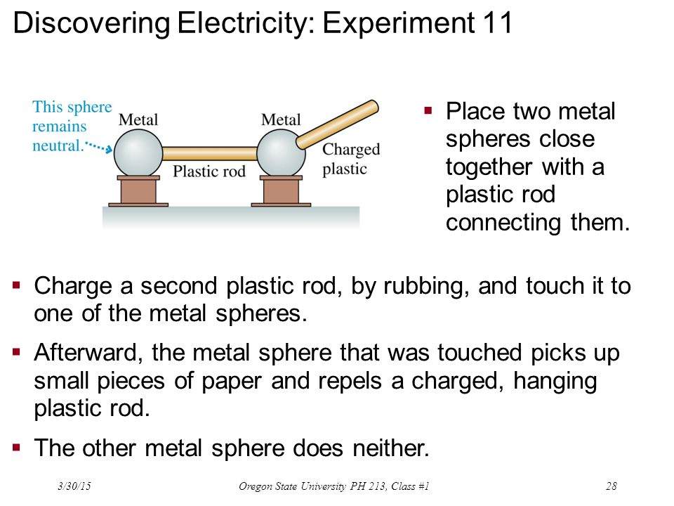Discovering Electricity: Experiment 11  Place two metal spheres close together with a plastic rod connecting them.  Charge a second plastic rod, by