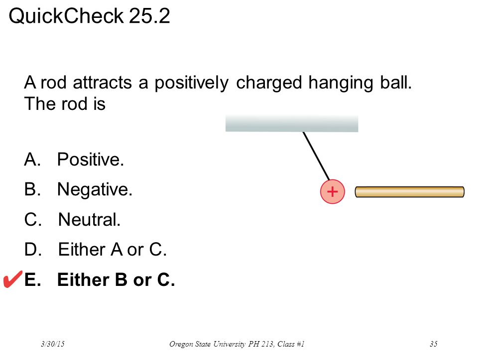 A rod attracts a positively charged hanging ball. The rod is A. Positive. B. Negative. C. Neutral. D. Either A or C. E. Either B or C. QuickCheck 25.2