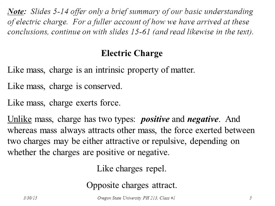 3/30/15 Oregon State University PH 213, Class #15 Note: Slides 5-14 offer only a brief summary of our basic understanding of electric charge. For a fu