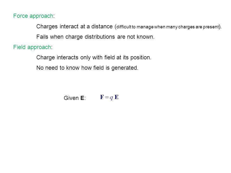 Force approach: Charges interact at a distance ( difficult to manage when many charges are present ).