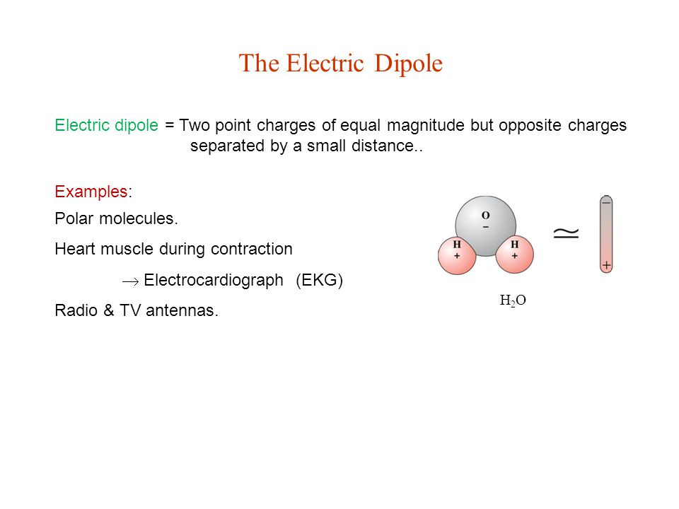 The Electric Dipole H2OH2O Electric dipole = Two point charges of equal magnitude but opposite charges separated by a small distance..
