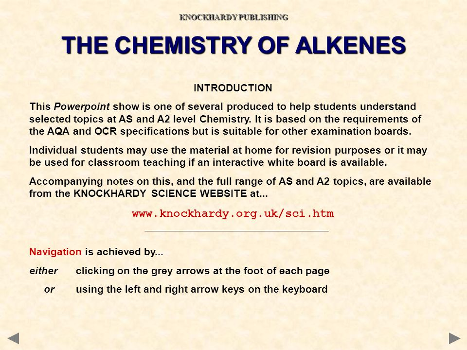 CONTENTS Structure of alkenes Nomenclature Isomerism Physical properties of alkenes Electrophilic addition reactions of alkenes Addition to unsymmetrical alkenes Other reactions Polymerisation Preparation of alkenes Revision check list THE CHEMISTRY OF ALKENES