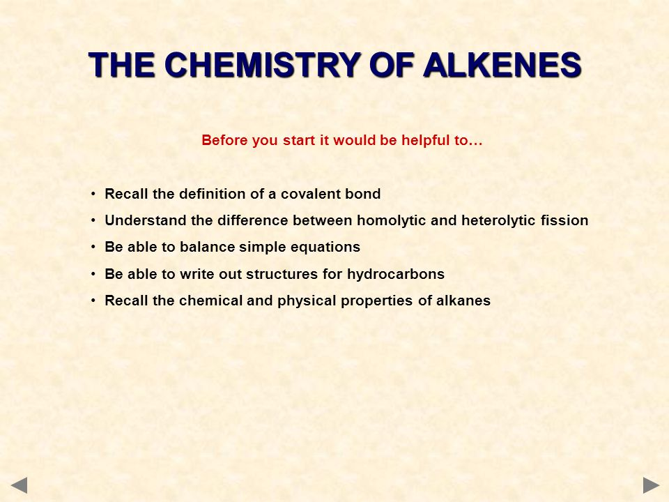 Alkenes are named according to standard IUPAC rules select the longest chain of C atoms containing the double bond; place the ending ENE on the basic name number the chain starting from the end nearer the double bond use a number to indicate the lower number carbon of the C=C as in alkanes, prefix with substituents side chain positions are based on the number allocated to the first C of the C=C if geometrical isomerism exists, prefix with cis or trans e.g.