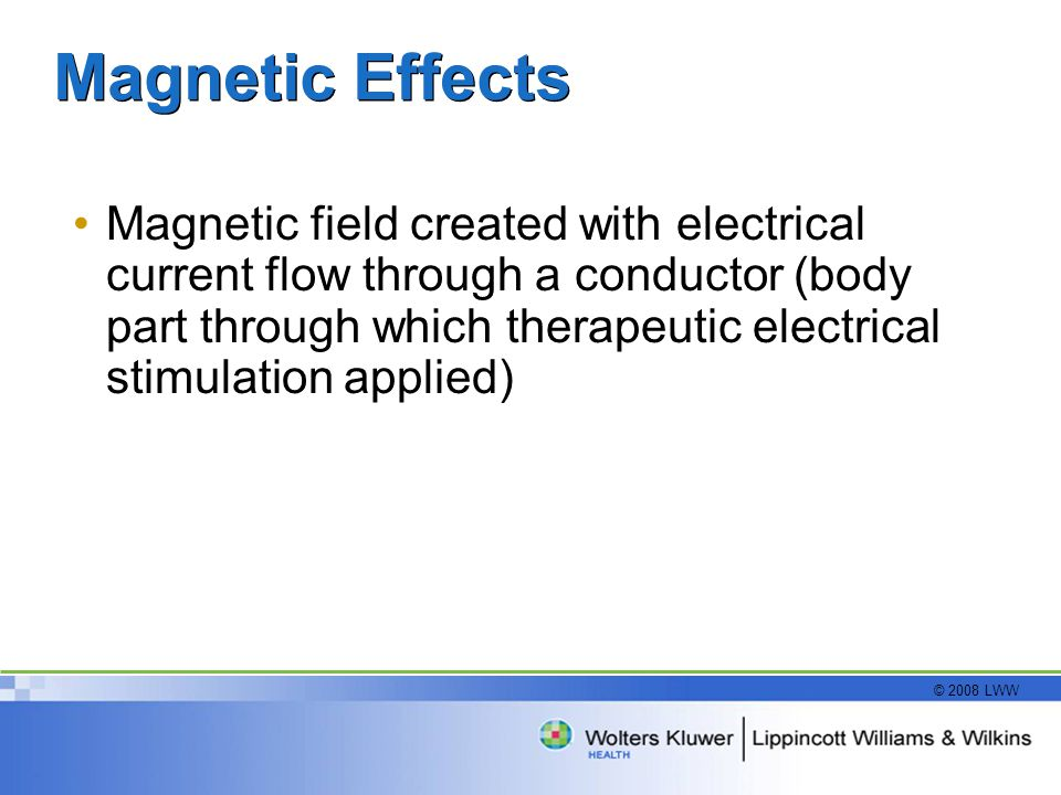 © 2008 LWW Magnetic Effects Magnetic field created with electrical current flow through a conductor (body part through which therapeutic electrical st