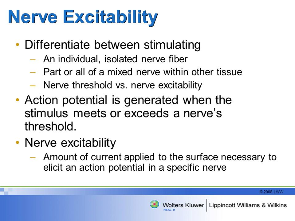 © 2008 LWW Nerve Excitability Differentiate between stimulating –An individual, isolated nerve fiber –Part or all of a mixed nerve within other tissue –Nerve threshold vs.