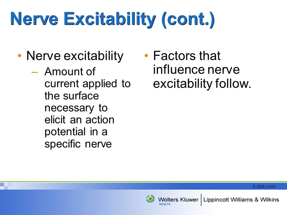 © 2008 LWW Nerve Excitability (cont.) Nerve excitability –Amount of current applied to the surface necessary to elicit an action potential in a specif