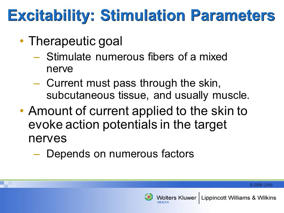 © 2008 LWW Excitability: Stimulation Parameters Therapeutic goal –Stimulate numerous fibers of a mixed nerve –Current must pass through the skin, subcutaneous tissue, and usually muscle.